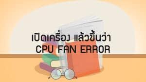 เปิดเครื่อง แล้วขึ้นว่า CPU Fan Error