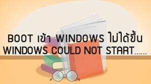Boot เข้า Windows ไม่ได้ขึ้น Windows could not start……