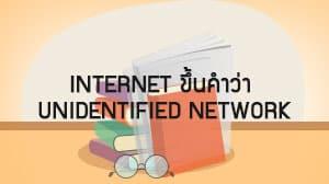 Internet ขึ้นคำว่า Unidentified Network