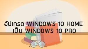 อัปเกรด Windows10 Home เป็น Windows 10 Pro